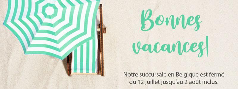 Bonnes vacances! Notre succursale en Belgique est fermé  du 12 juillet jusqu'au 2 août inclus.